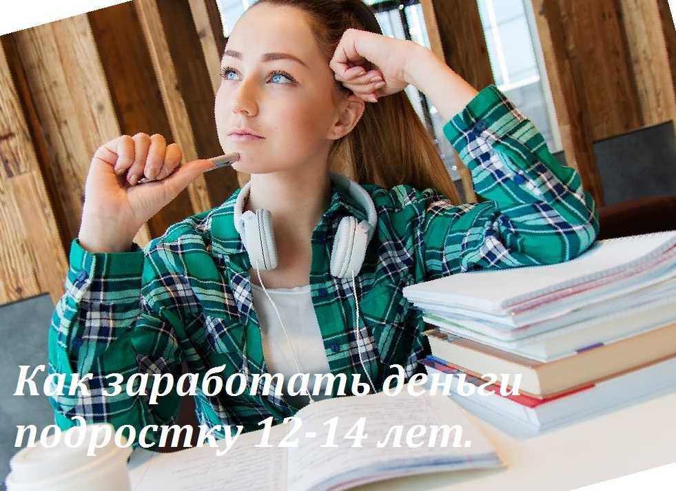 Как заработать деньги подростку 12-14 лет без вложений в интернете и без него